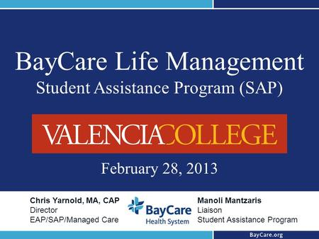 BayCare Life Management Student Assistance Program (SAP) February 28, 2013 Chris Yarnold, MA, CAP Director EAP/SAP/Managed Care Manoli Mantzaris Liaison.