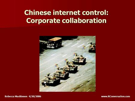 Chinese internet control: Corporate collaboration Rebecca MacKinnon 4/20/2006 www.RConversation.com.