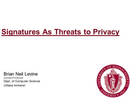 Signatures As Threats to Privacy Brian Neil Levine Assistant Professor Dept. of Computer Science UMass Amherst.