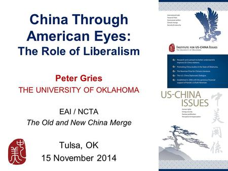 China Through American Eyes: The Role of Liberalism Peter Gries THE UNIVERSITY OF OKLAHOMA EAI / NCTA The Old and New China Merge Tulsa, OK 15 November.