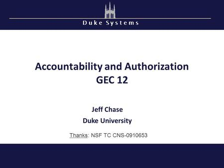 D u k e S y s t e m s Accountability and Authorization GEC 12 Jeff Chase Duke University Thanks: NSF TC CNS-0910653.