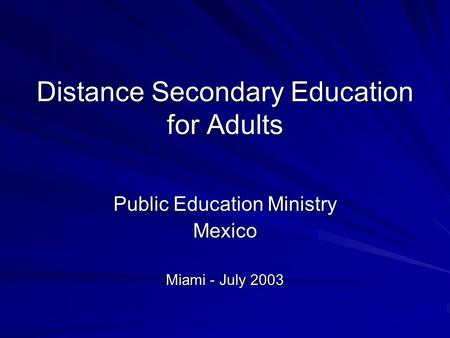 Distance Secondary Education for Adults Public Education Ministry Mexico Miami - July 2003.