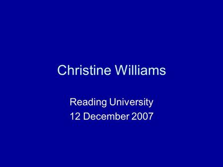 Christine Williams Reading University 12 December 2007.