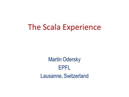 The Scala Experience Martin Odersky EPFL Lausanne, Switzerland.