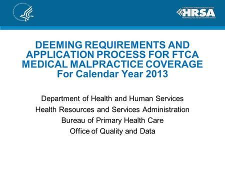 DEEMING REQUIREMENTS AND APPLICATION PROCESS FOR FTCA MEDICAL MALPRACTICE COVERAGE For Calendar Year 2013 Department of Health and Human Services Health.