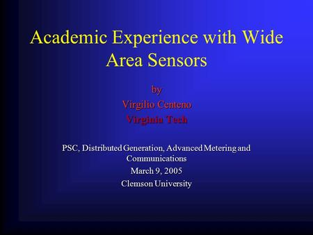 Academic Experience with Wide Area Sensors by Virgilio Centeno Virginia Tech PSC, Distributed Generation, Advanced Metering and Communications March 9,