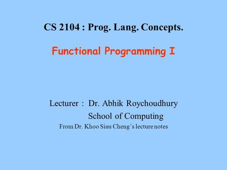 CS 2104 : Prog. Lang. Concepts. Functional Programming I Lecturer : Dr. Abhik Roychoudhury School of Computing From Dr. Khoo Siau Cheng's lecture notes.