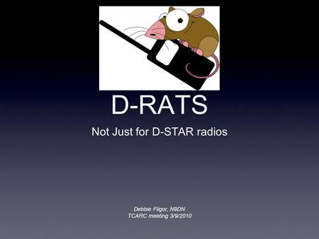 D-RATS Not Just for D-STAR radios Debbie Fligor, N9DN TCARC meeting 3/9/2010.