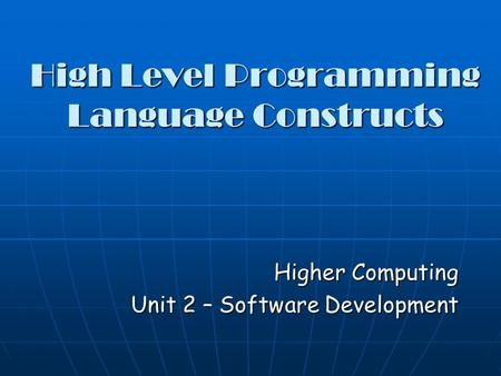 High Level Programming Language Constructs Higher Computing Unit 2 – Software Development.