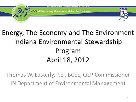 Energy, The Economy and The Environment Indiana Environmental Stewardship Program April 18, 2012 Thomas W. Easterly, P.E., BCEE, QEP Commissioner IN Department.