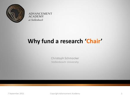 Why fund a research 'Chair' Christoph Schmocker Stellenbosch University 7 September 2012Copyright Advancement Academy1.