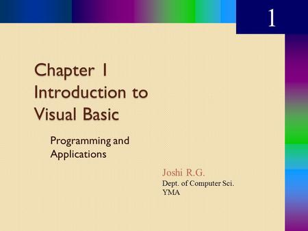 Chapter 1 Introduction to Visual Basic Programming and Applications 1 Joshi R.G. Dept. of Computer Sci. YMA.