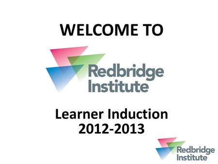 WELCOME TO Learner Induction 2012-2013. Our Mission ' To provide outstanding community and skills learning that meets the needs of learners, communities.