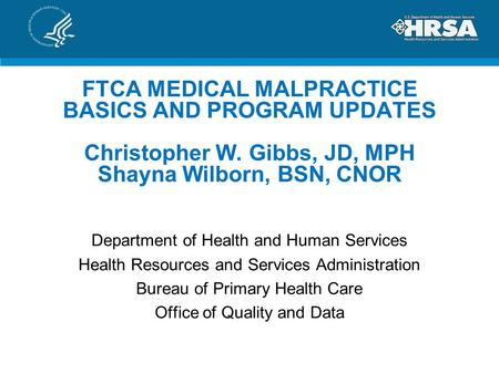 FTCA MEDICAL MALPRACTICE BASICS AND PROGRAM UPDATES Christopher W. Gibbs, JD, MPH Shayna Wilborn, BSN, CNOR Department of Health and Human Services Health.