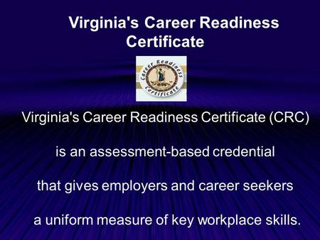 Virginia's Career Readiness Certificate Virginia's Career Readiness Certificate (CRC) is an assessment-based credential that gives employers and career.