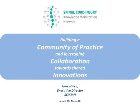 Building a Community of Practice and leveraging Collaboration towards shared Innovations Jane Hsieh, Executive Director SCIKMN June 3, AM Theme 1B.