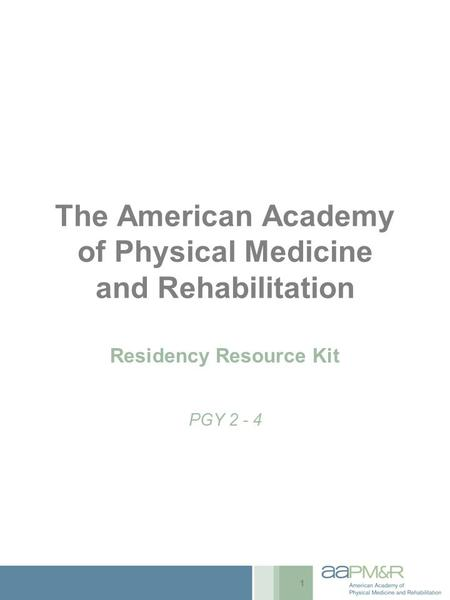 The American Academy of Physical Medicine and Rehabilitation Residency Resource Kit PGY 2 - 4 1.