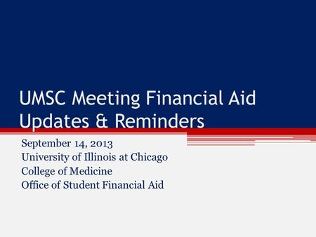 UMSC Meeting Financial Aid Updates & Reminders September 14, 2013 University of Illinois at Chicago College of Medicine Office of Student Financial Aid.