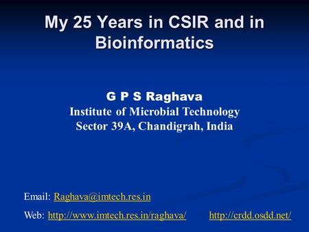 My 25 Years in CSIR and in Bioinformatics My 25 Years in CSIR and in Bioinformatics G P S Raghava Institute of Microbial Technology Sector 39A, Chandigrah,