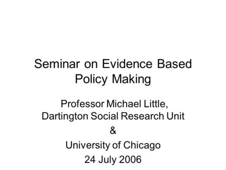 Seminar on Evidence Based Policy Making Professor Michael Little, Dartington Social Research Unit & University of Chicago 24 July 2006.