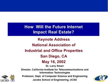 How Will the Future Internet Impact Real Estate? Keynote Address National Association of Industrial and Office Properties San Diego, CA May 16, 2002 Dr.