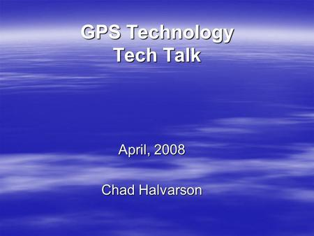 GPS Technology Tech Talk April, 2008 Chad Halvarson.