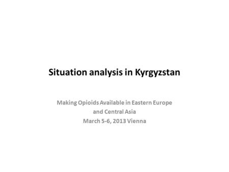Situation analysis in Kyrgyzstan Making Opioids Available in Eastern Europe and Central Asia March 5-6, 2013 Vienna.