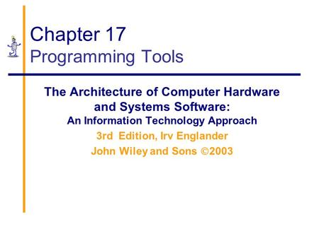 Chapter 17 Programming Tools The Architecture of Computer Hardware and Systems Software: An Information Technology Approach 3rd Edition, Irv Englander.
