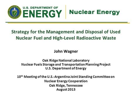 John Wagner Oak Ridge National Laboratory Nuclear Fuels Storage and Transportation Planning Project U.S. Department of Energy 10 th Meeting of the U.S.-Argentina.