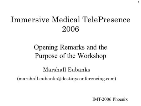 IMT-2006 Phoenix 1 Immersive Medical TelePresence 2006 Opening Remarks and the Purpose of the Workshop Marshall Eubanks