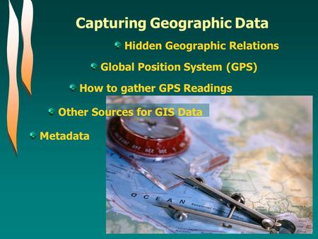 Capturing Geographic Data Hidden Geographic Relations Global Position System (GPS) How to gather GPS Readings Other Sources for GIS Data Metadata.