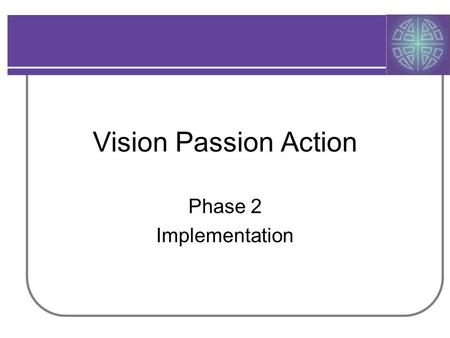 Vision Passion Action Phase 2 Implementation. VPA In Action History –2005 Call to Conversation: 16 gatherings –2006 Workgroups develop plans: Identity,