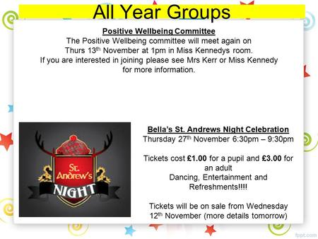 All Year Groups Bella's St. Andrews Night Celebration Thursday 27 th November 6:30pm – 9:30pm Tickets cost £1.00 for a pupil and £3.00 for an adult Dancing,