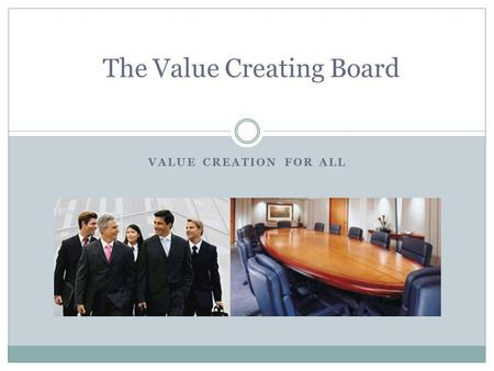 VALUE CREATION FOR ALL The Value Creating Board. The Evolution of the Board The Complacent Board- overpowered by Imperial CEO who controlled the board.