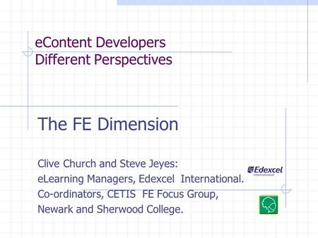EContent Developers Different Perspectives The FE Dimension Clive Church and Steve Jeyes: eLearning Managers, Edexcel International. Co-ordinators, CETIS.