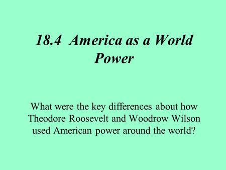 18.4 America as a World Power What were the key differences about how Theodore Roosevelt and Woodrow Wilson used American power around the world?