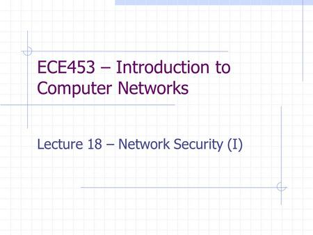 ECE453 – Introduction to Computer Networks Lecture 18 – Network Security (I)