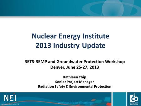 Nuclear Energy Institute 2013 Industry Update RETS-REMP and Groundwater Protection Workshop Denver, June 25-27, 2013 Kathleen Yhip Senior Project Manager.