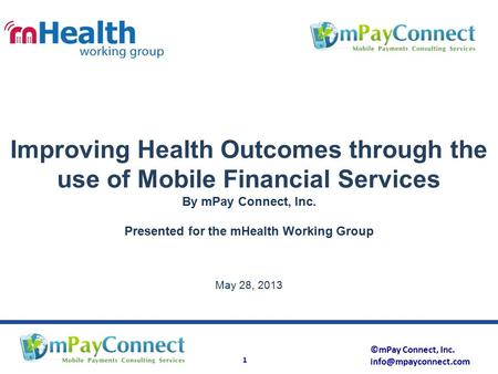 ©mPay Connect, Inc. 1 Improving Health Outcomes through the use of Mobile Financial Services By mPay Connect, Inc. Presented for the.