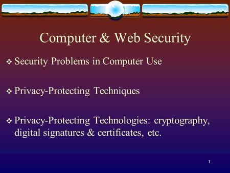 1 Computer & Web Security  Security Problems in Computer Use  Privacy-Protecting Techniques  Privacy-Protecting Technologies: cryptography, digital.