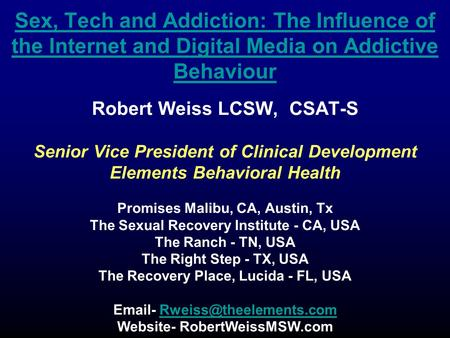 Sex, Tech and Addiction: The Influence of the Internet and Digital Media on Addictive Behaviour Robert Weiss LCSW, CSAT-S Senior Vice President of Clinical.