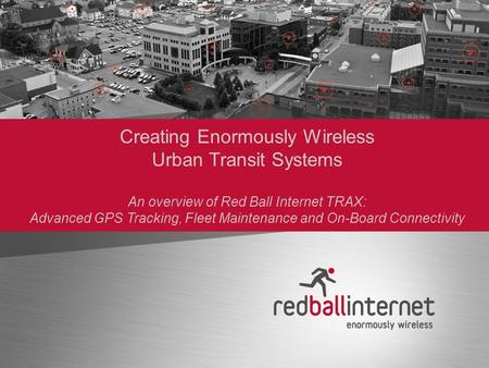 Creating Enormously Wireless Urban Transit Systems An overview of Red Ball Internet TRAX: Advanced GPS Tracking, Fleet Maintenance and On-Board Connectivity.