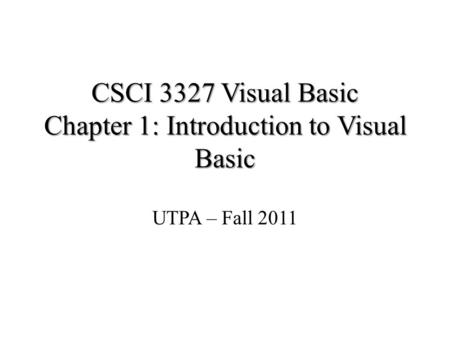 CSCI 3327 Visual Basic Chapter 1: Introduction to Visual Basic UTPA – Fall 2011.