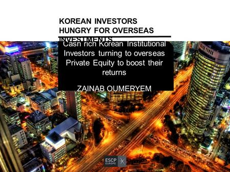 Cash rich Korean Institutional Investors turning to overseas Private Equity to boost their returns ZAINAB OUMERYEM KOREAN INVESTORS HUNGRY FOR OVERSEAS.