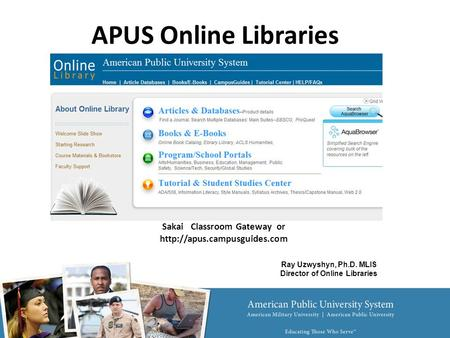 Sakai Classroom Gateway or  APUS Online Libraries Ray Uzwyshyn, Ph.D. MLIS Director of Online Libraries.