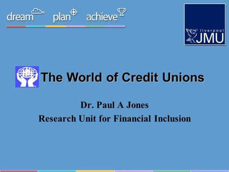 The World of Credit Unions Dr. Paul A Jones Research Unit for Financial Inclusion.