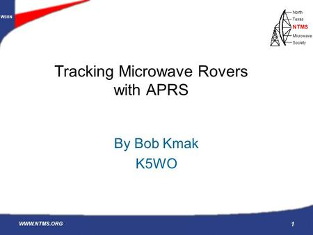 W5HN North Texas Microwave Society NTMS WWW.NTMS.ORG 1 Tracking Microwave Rovers with APRS By Bob Kmak K5WO.