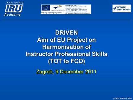 DRIVEN Aim of EU Project on Harmonisation of Instructor Professional Skills (TOT to FCO) Zagreb, 9 December 2011 (c) IRU Academy 2011.