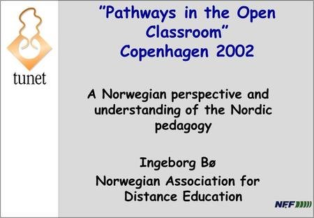 "1 ""Pathways in the Open Classroom"" Copenhagen 2002 A Norwegian perspective and understanding of the Nordic pedagogy Ingeborg Bø Norwegian Association for."