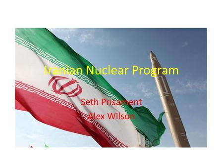 Iranian Nuclear Program Seth Prisament Alex Wilson.